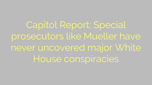 Capitol Report: Special prosecutors like Mueller have never uncovered major White House conspiracies