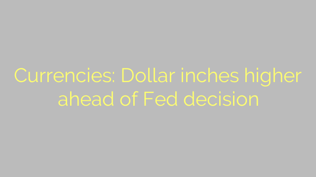 Currencies: Dollar inches higher ahead of Fed decision