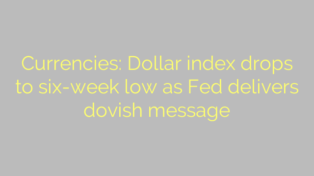 Currencies: Dollar index drops to six-week low as Fed delivers dovish message