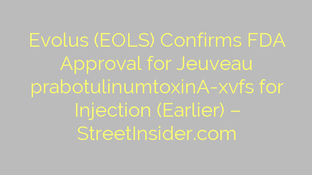 Evolus (EOLS) Confirms FDA Approval for Jeuveau prabotulinumtoxinA-xvfs for Injection (Earlier) – StreetInsider.com
