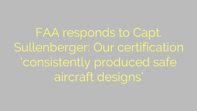 FAA responds to Capt. Sullenberger: Our certification 'consistently produced safe aircraft designs'