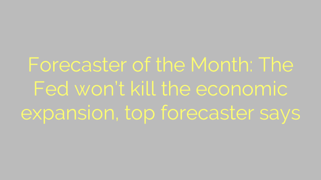 Forecaster of the Month: The Fed won't kill the economic expansion, top forecaster says