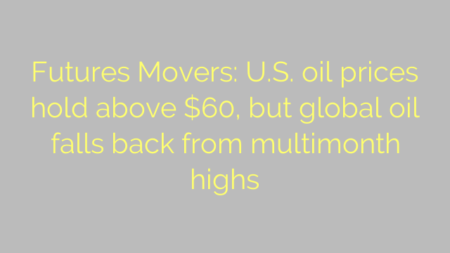 Futures Movers: U.S. oil prices hold above $60, but global oil falls back from multimonth highs