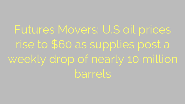 Futures Movers: U.S oil prices rise to $60 as supplies post a weekly drop of nearly 10 million barrels