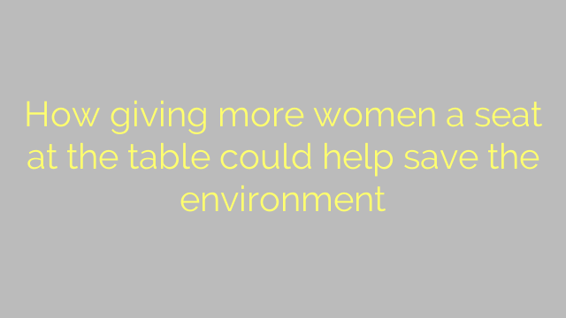 How giving more women a seat at the table could help save the environment