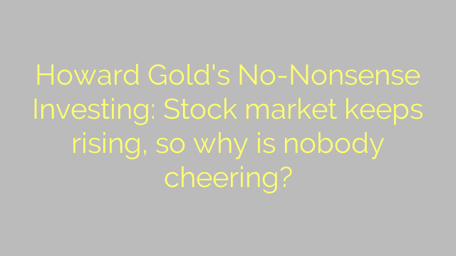 Howard Gold's No-Nonsense Investing: Stock market keeps rising, so why is nobody cheering?