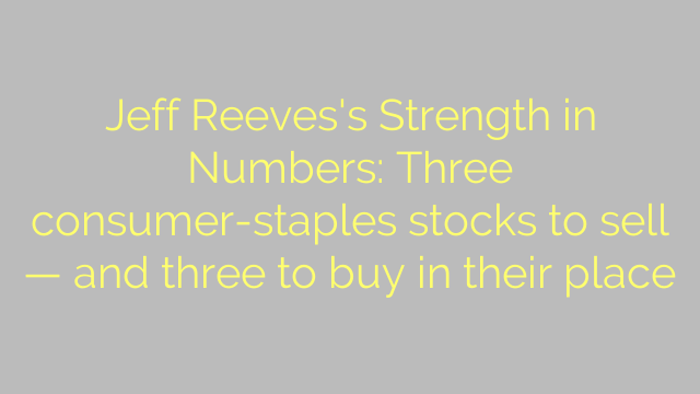 Jeff Reeves's Strength in Numbers: Three consumer-staples stocks to sell — and three to buy in their place