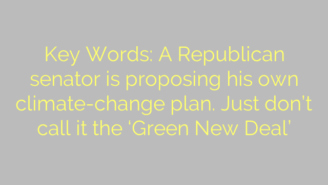 Key Words: A Republican senator is proposing his own climate-change plan. Just don't call it the 'Green New Deal'