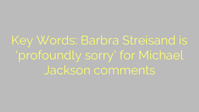 Key Words: Barbra Streisand is 'profoundly sorry' for Michael Jackson comments