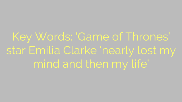 Key Words: 'Game of Thrones' star Emilia Clarke 'nearly lost my mind and then my life'