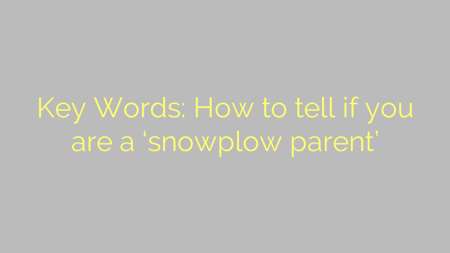 Key Words: How to tell if you are a 'snowplow parent'