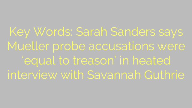 Key Words: Sarah Sanders says Mueller probe accusations were 'equal to treason' in heated interview with Savannah Guthrie