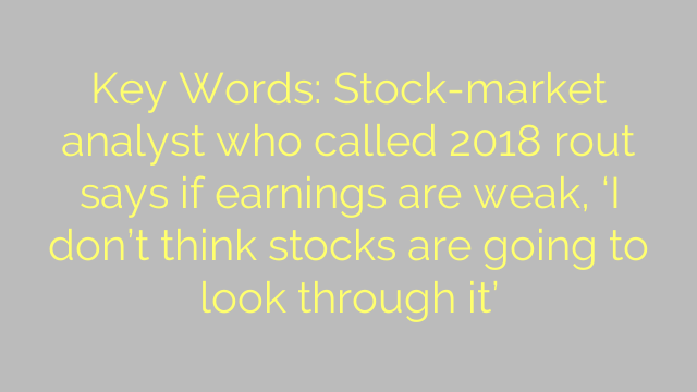 Key Words: Stock-market analyst who called 2018 rout says if earnings are weak, 'I don't think stocks are going to look through it'