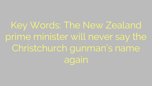 Key Words: The New Zealand prime minister will never say the Christchurch gunman's name again