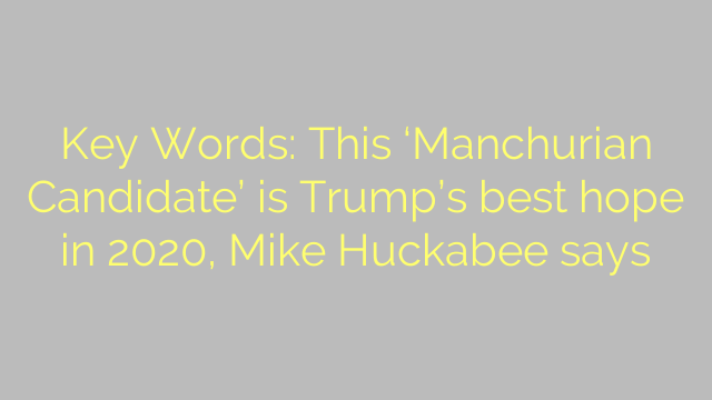 Key Words: This 'Manchurian Candidate' is Trump's best hope in 2020, Mike Huckabee says
