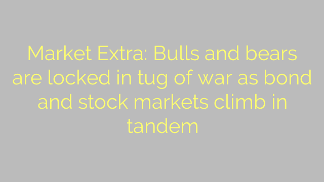 Market Extra: Bulls and bears are locked in tug of war as bond and stock markets climb in tandem