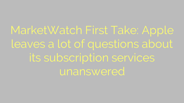 MarketWatch First Take: Apple leaves a lot of questions about its subscription services unanswered