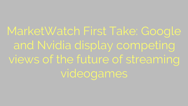 MarketWatch First Take: Google and Nvidia display competing views of the future of streaming videogames