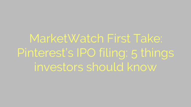MarketWatch First Take: Pinterest's IPO filing: 5 things investors should know