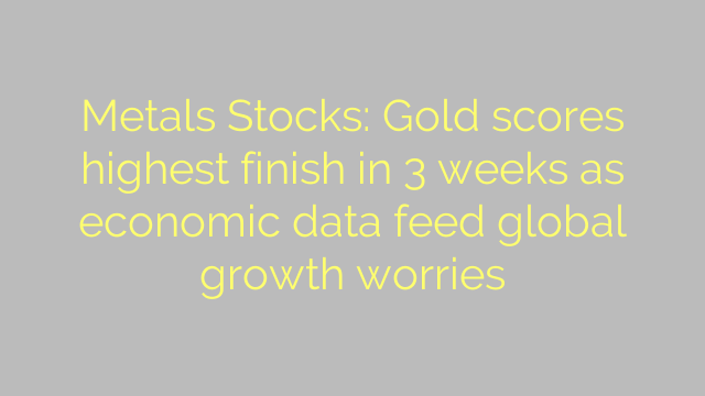 Metals Stocks: Gold scores highest finish in 3 weeks as economic data feed global growth worries