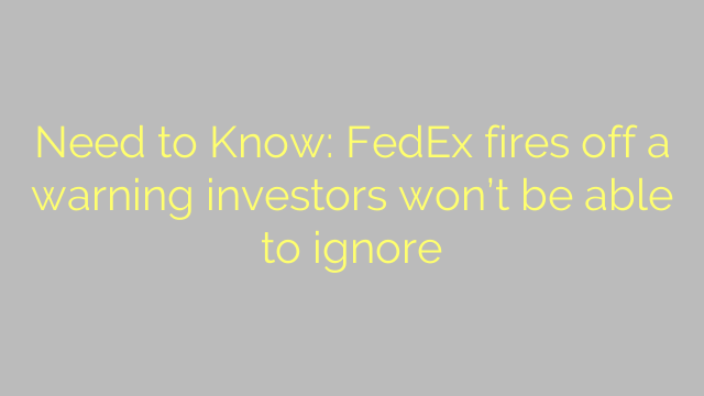 Need to Know: FedEx fires off a warning investors won't be able to ignore