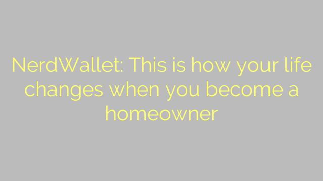 NerdWallet: This is how your life changes when you become a homeowner