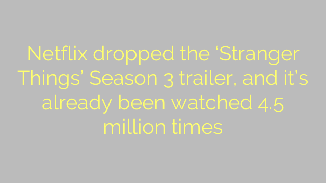 Netflix dropped the 'Stranger Things' Season 3 trailer, and it's already been watched 4.5 million times