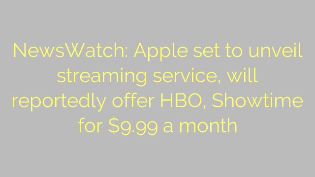 NewsWatch: Apple set to unveil streaming service, will reportedly offer HBO, Showtime for $9.99 a month