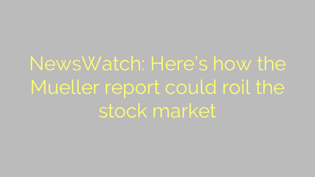 NewsWatch: Here's how the Mueller report could roil the stock market