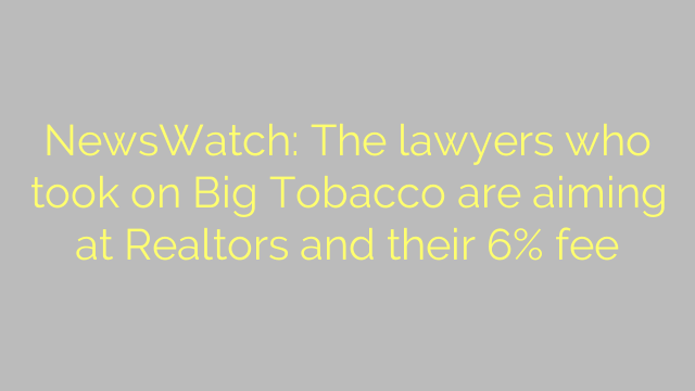 NewsWatch: The lawyers who took on Big Tobacco are aiming at Realtors and their 6% fee