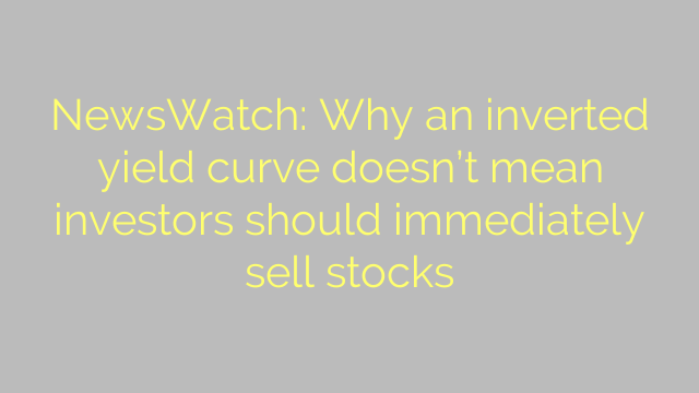 NewsWatch: Why an inverted yield curve doesn't mean investors should immediately sell stocks