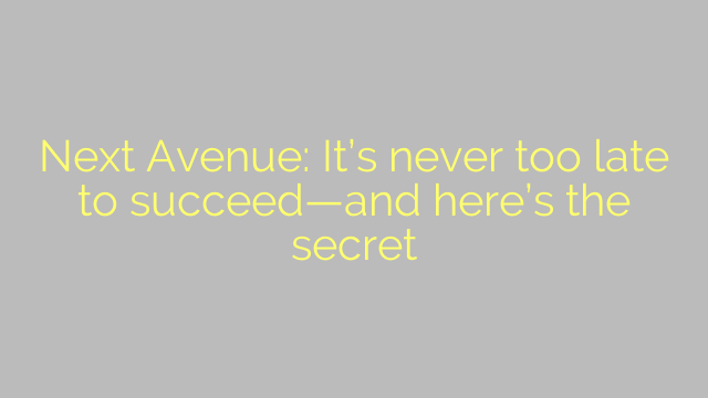 Next Avenue: It's never too late to succeed—and here's the secret