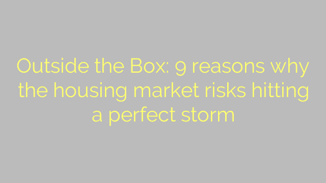 Outside the Box: 9 reasons why the housing market risks hitting a perfect storm