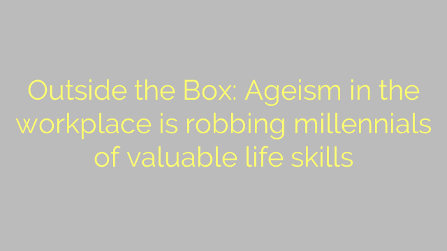 Outside the Box: Ageism in the workplace is robbing millennials of valuable life skills