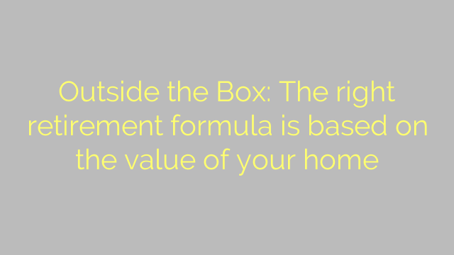 Outside the Box: The right retirement formula is based on the value of your home