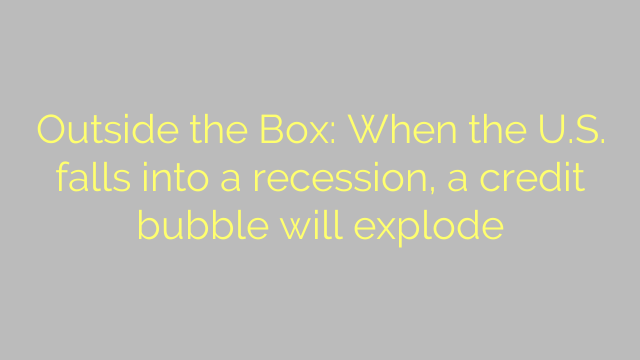 Outside the Box: When the U.S. falls into a recession, a credit bubble will explode