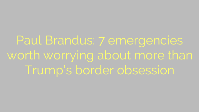 Paul Brandus: 7 emergencies worth worrying about more than Trump's border obsession