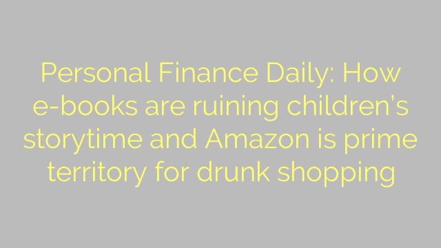 Personal Finance Daily: How e-books are ruining children's storytime and Amazon is prime territory for drunk shopping