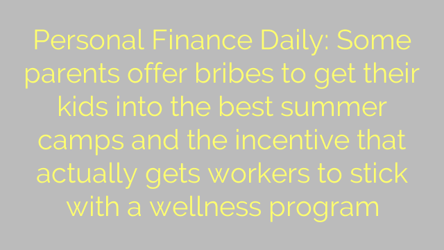 Personal Finance Daily: Some parents offer bribes to get their kids into the best summer camps and the incentive that actually gets workers to stick with a wellness program
