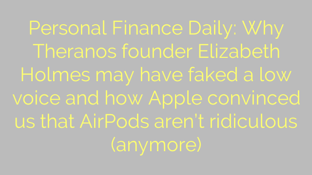 Personal Finance Daily: Why Theranos founder Elizabeth Holmes may have faked a low voice and how Apple convinced us that AirPods aren't ridiculous (anymore)