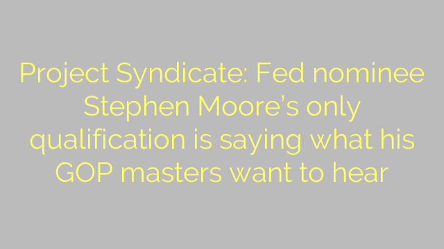 Project Syndicate: Fed nominee Stephen Moore's only qualification is saying what his GOP masters want to hear