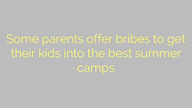 Some parents offer bribes to get their kids into the best summer camps
