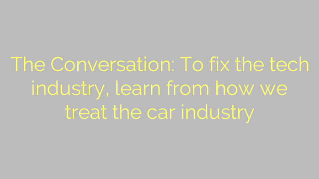 The Conversation: To fix the tech industry, learn from how we treat the car industry