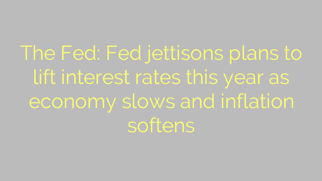 The Fed: Fed jettisons plans to lift interest rates this year as economy slows and inflation softens