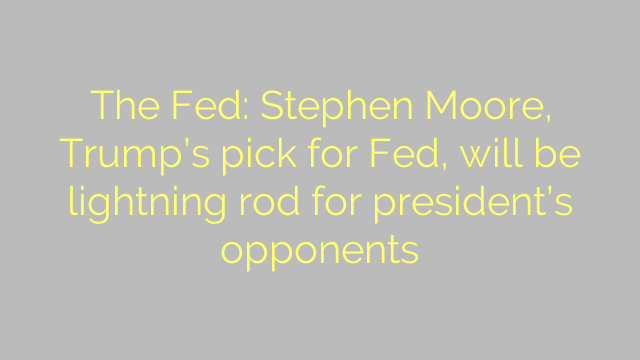 The Fed: Stephen Moore, Trump's pick for Fed, will be lightning rod for president's opponents