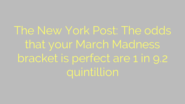 The New York Post: The odds that your March Madness bracket is perfect are 1 in 9.2 quintillion