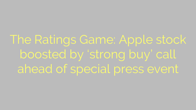 The Ratings Game: Apple stock boosted by 'strong buy' call ahead of special press event