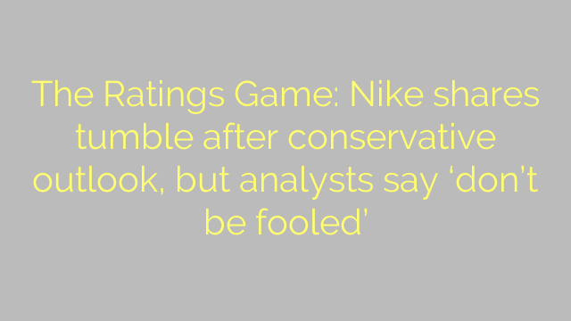 The Ratings Game: Nike shares tumble after conservative outlook, but analysts say 'don't be fooled'