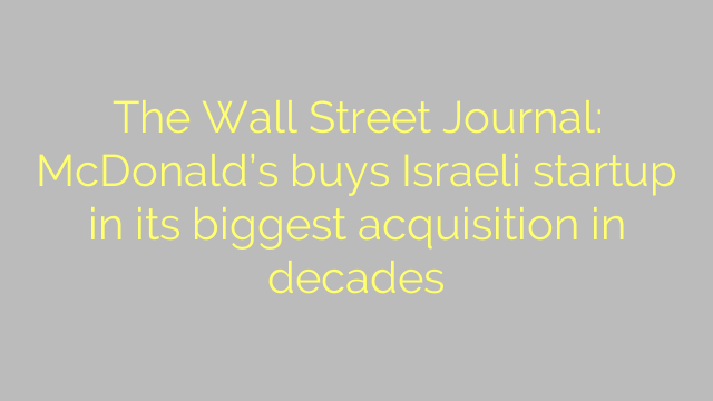 The Wall Street Journal: McDonald's buys Israeli startup in its biggest acquisition in decades