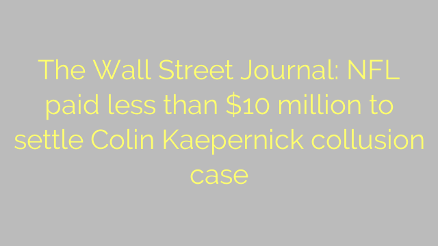 The Wall Street Journal: NFL paid less than $10 million to settle Colin Kaepernick collusion case